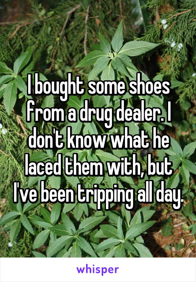 I bought some shoes from a drug dealer. I don't know what he laced them with, but I've been tripping all day.