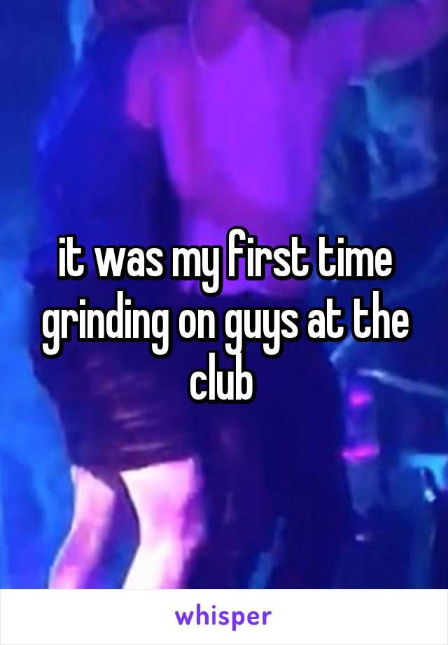 it was my first time grinding on guys at the club