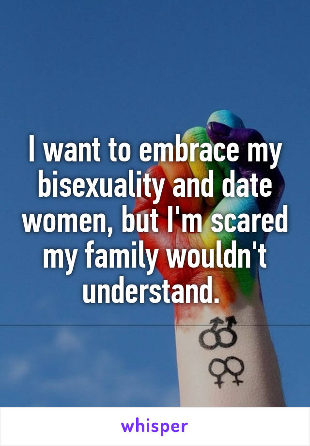 I want to embrace my bisexuality and date women, but I'm scared my family wouldn't understand.