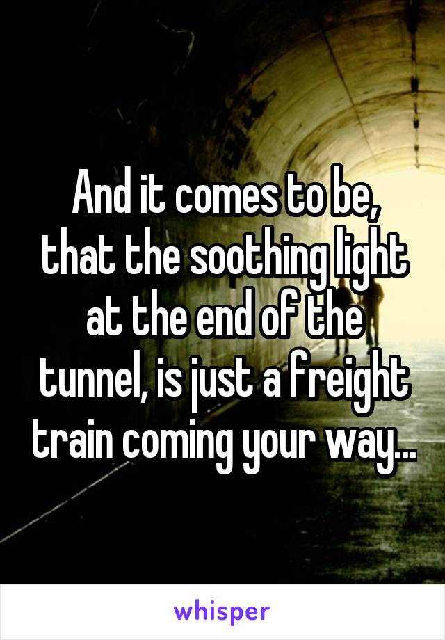 And it comes to be, that the soothing light at the end of the tunnel, is just a freight train coming your way...