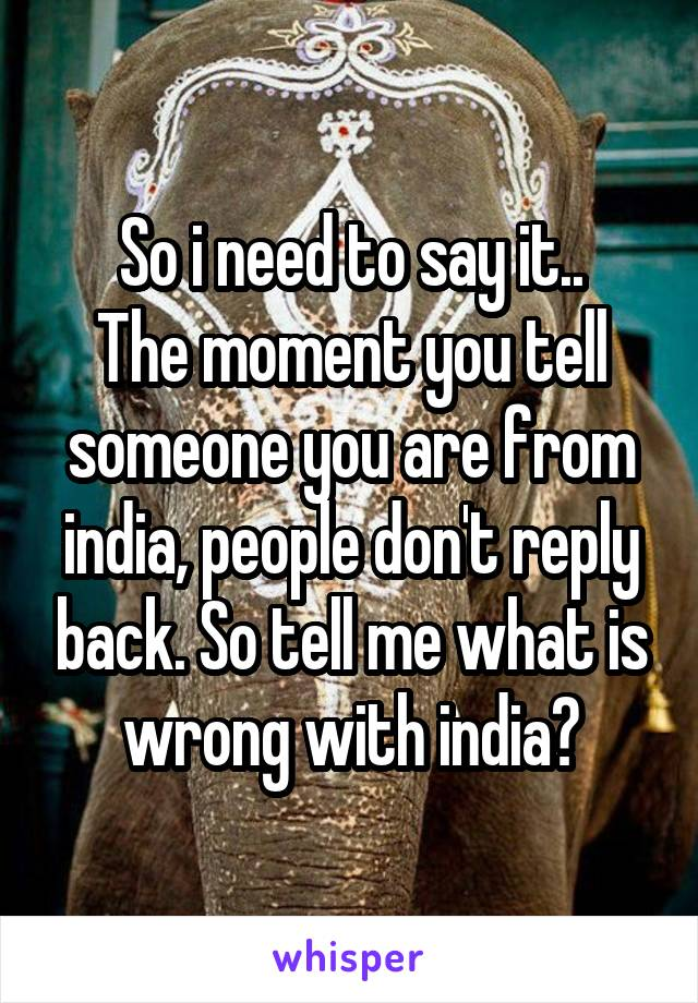 So i need to say it.. The moment you tell someone you are from india, people don't reply back. So tell me what is wrong with india?