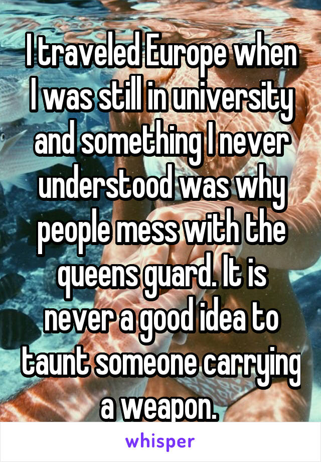 I traveled Europe when I was still in university and something I never understood was why people mess with the queens guard. It is never a good idea to taunt someone carrying a weapon.