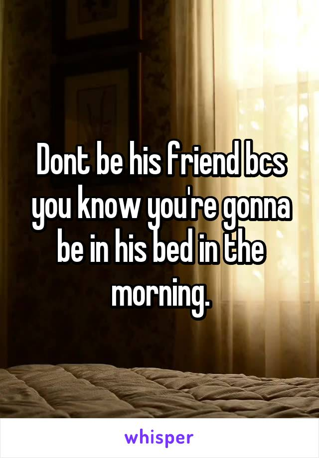 Dont be his friend bcs you know you're gonna be in his bed in the morning.