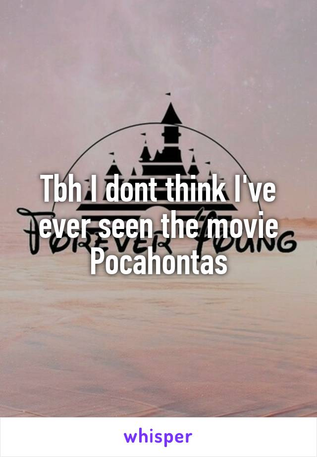 Tbh I dont think I've ever seen the movie Pocahontas
