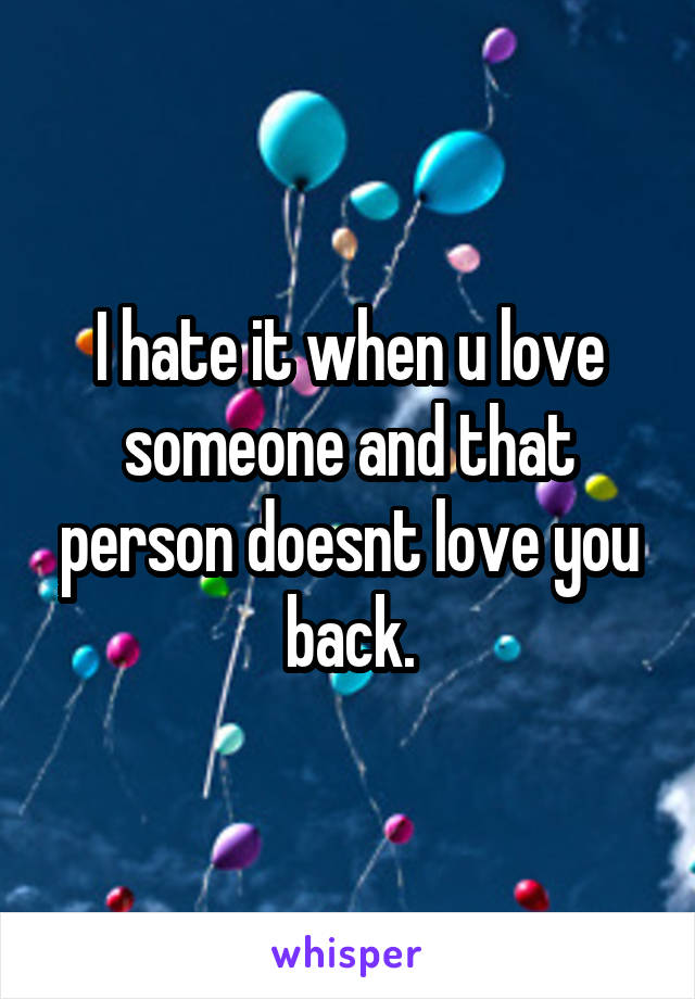 I hate it when u love someone and that person doesnt love you back.