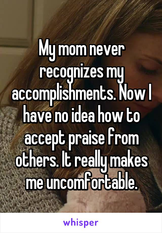 My mom never recognizes my accomplishments. Now I have no idea how to accept praise from others. It really makes me uncomfortable.