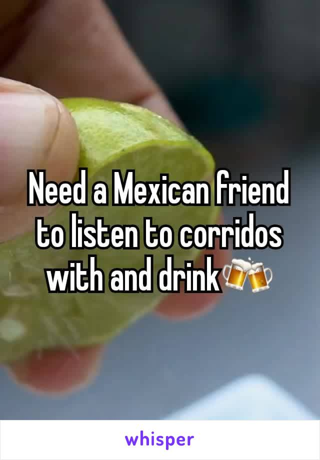 Need a Mexican friend to listen to corridos with and drink🍻