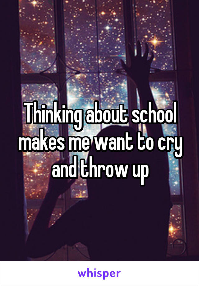 Thinking about school makes me want to cry and throw up