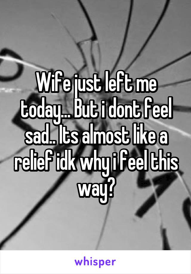 Wife just left me today... But i dont feel sad.. Its almost like a relief idk why i feel this way?