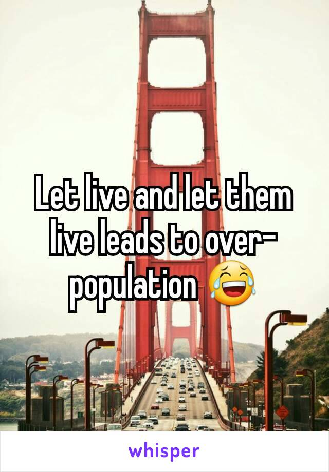 Let live and let them live leads to over-population 😂