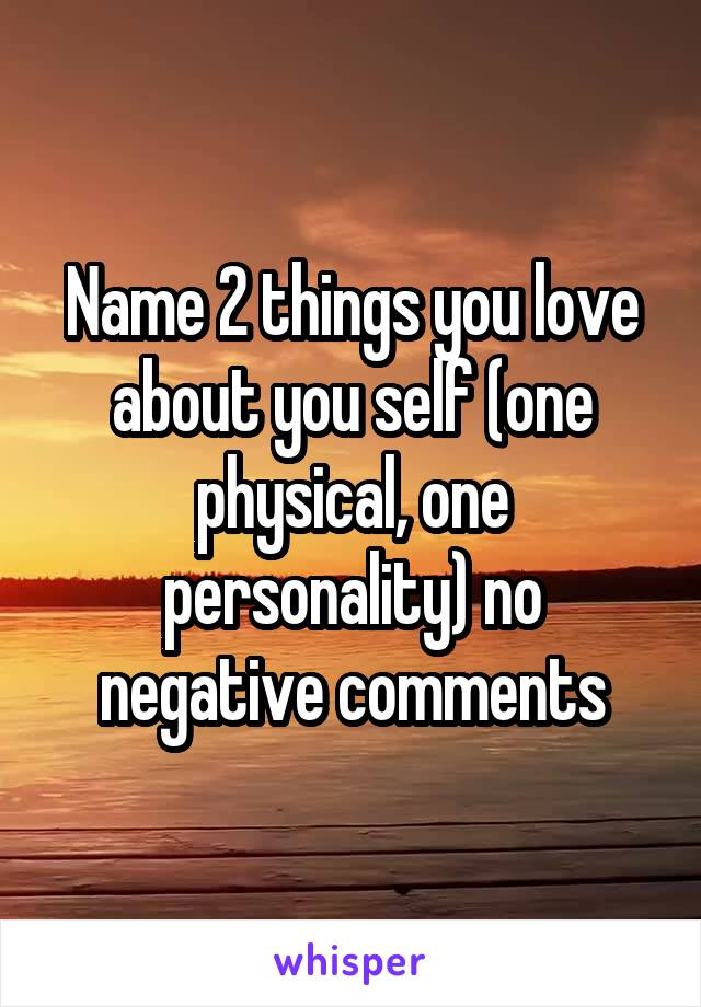 Name 2 things you love about you self (one physical, one personality) no negative comments