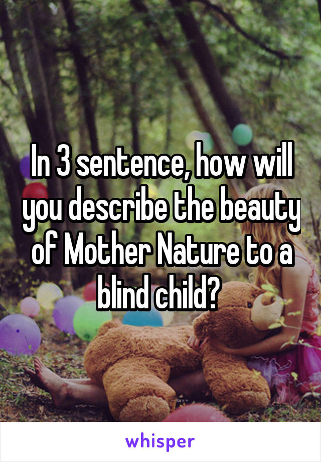 In 3 sentence, how will you describe the beauty of Mother Nature to a blind child?