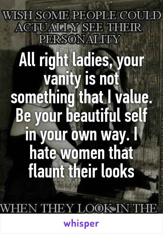 All right ladies, your vanity is not something that I value. Be your beautiful self in your own way. I hate women that flaunt their looks
