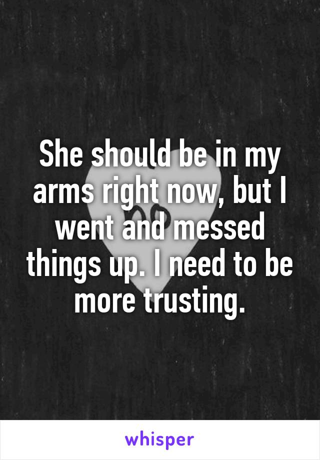 She should be in my arms right now, but I went and messed things up. I need to be more trusting.