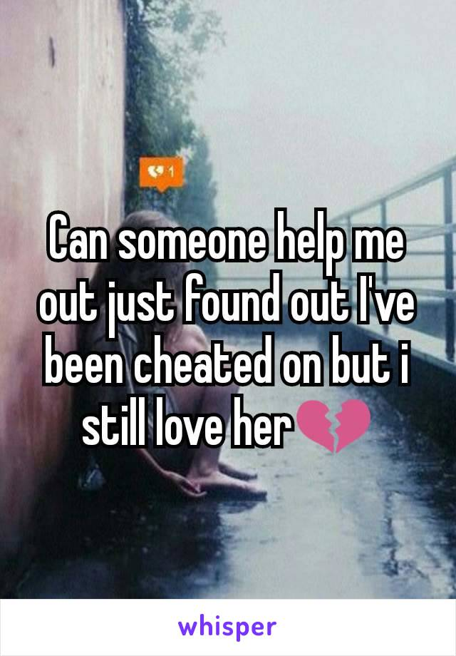 Can someone help me out just found out I've been cheated on but i still love her💔