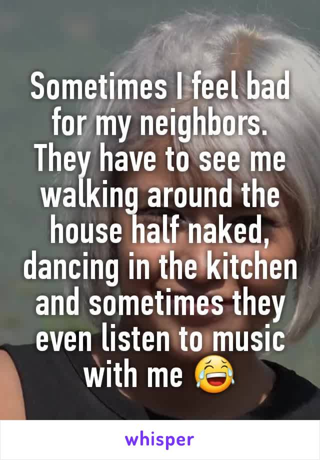 Sometimes I feel bad for my neighbors. They have to see me walking around the house half naked, dancing in the kitchen and sometimes they even listen to music with me 😂