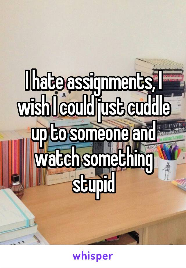 I hate assignments, I wish I could just cuddle up to someone and watch something stupid