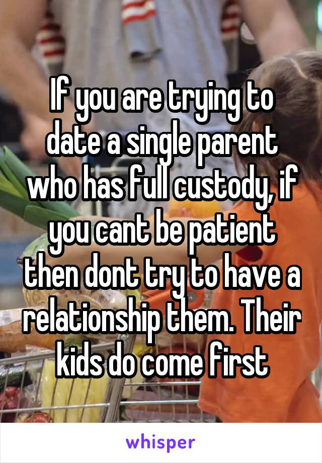 If you are trying to date a single parent who has full custody, if you cant be patient then dont try to have a relationship them. Their kids do come first