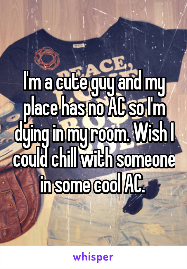 I'm a cute guy and my place has no AC so I'm dying in my room. Wish I could chill with someone in some cool AC.