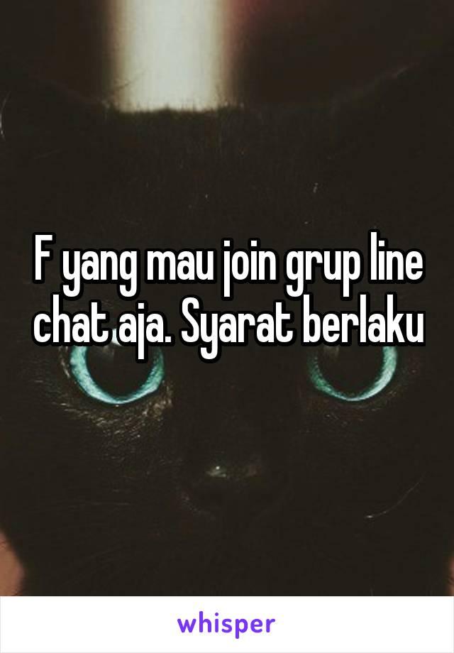 F yang mau join grup line chat aja. Syarat berlaku