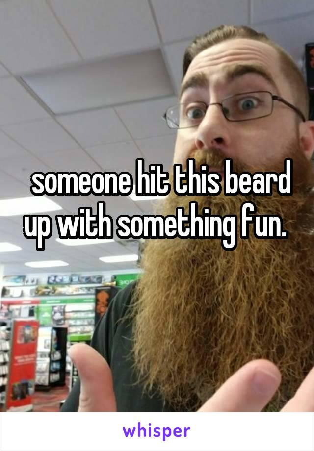 someone hit this beard up with something fun.