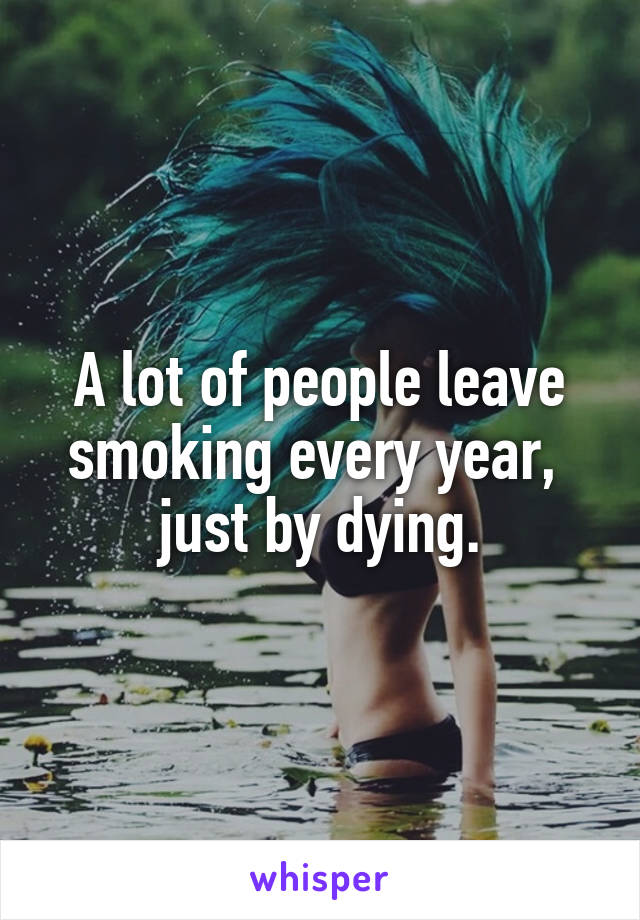 A lot of people leave smoking every year,  just by dying.
