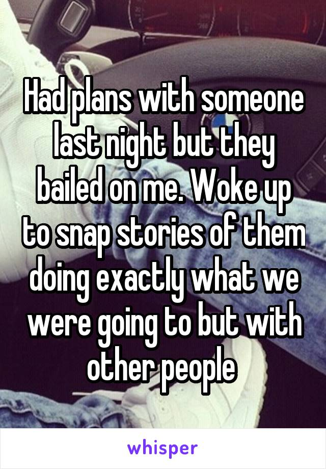 Had plans with someone last night but they bailed on me. Woke up to snap stories of them doing exactly what we were going to but with other people