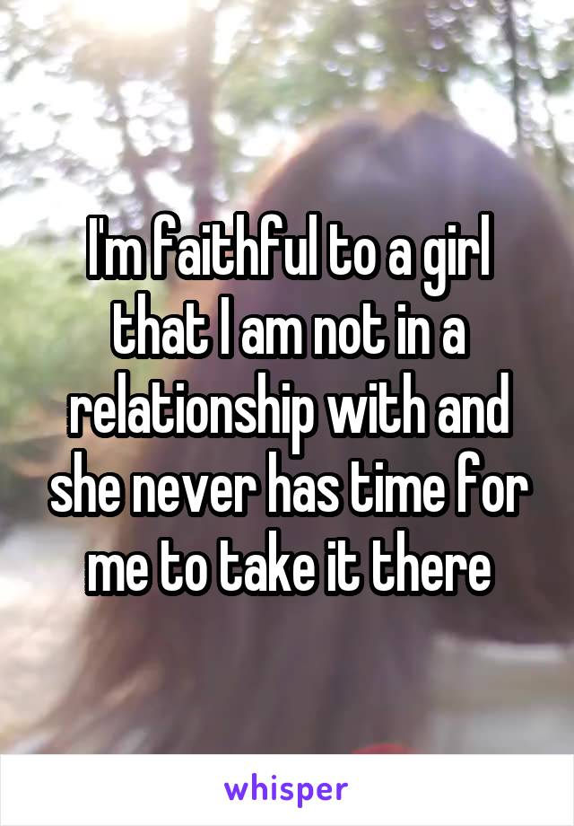 I'm faithful to a girl that I am not in a relationship with and she never has time for me to take it there