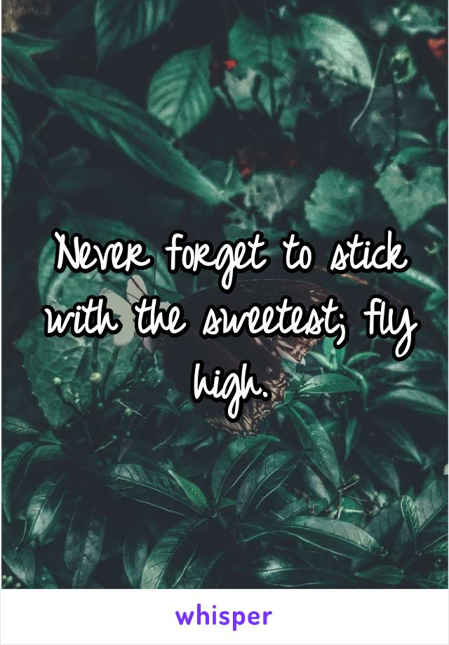 Never forget to stick with the sweetest; fly high.