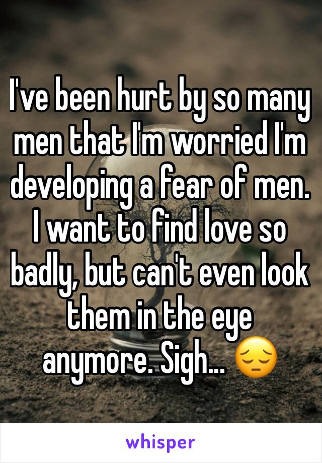 I've been hurt by so many men that I'm worried I'm developing a fear of men.  I want to find love so badly, but can't even look them in the eye anymore. Sigh... 😔
