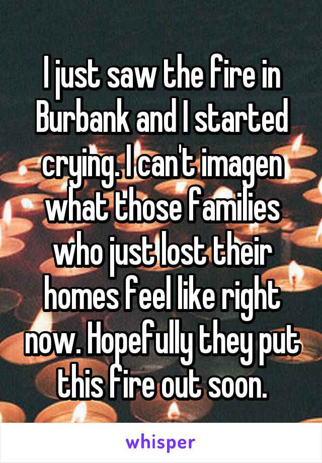 I just saw the fire in Burbank and I started crying. I can't imagen what those families who just lost their homes feel like right now. Hopefully they put this fire out soon.