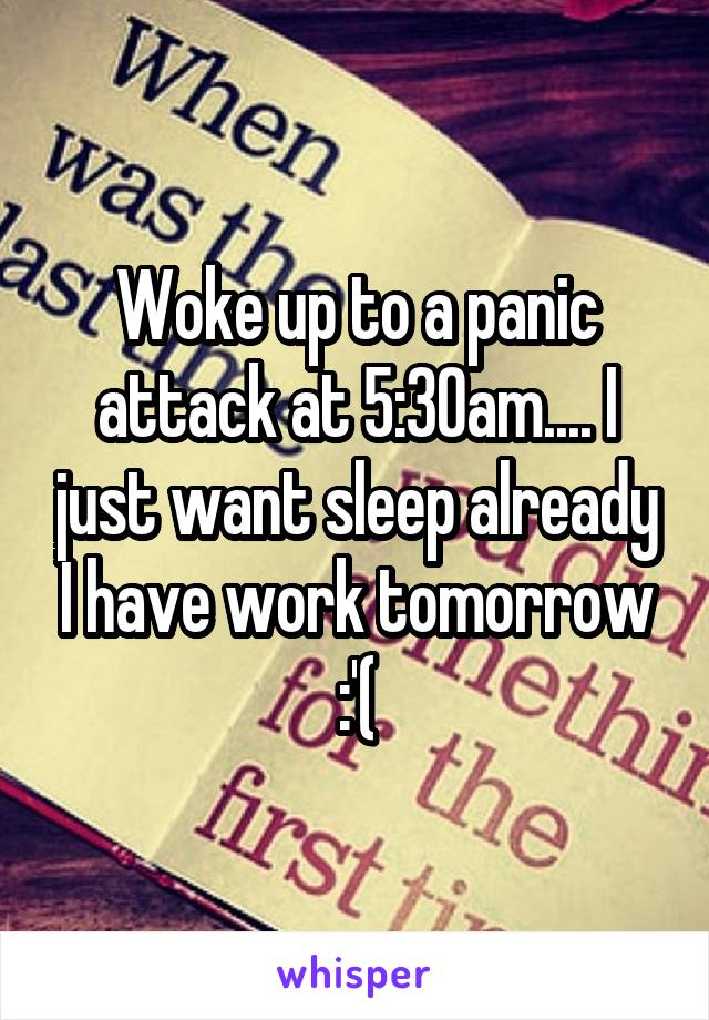 Woke up to a panic attack at 5:30am.... I just want sleep already I have work tomorrow :'(