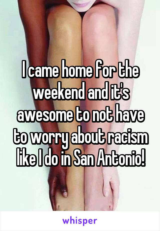 I came home for the weekend and it's awesome to not have to worry about racism like I do in San Antonio!