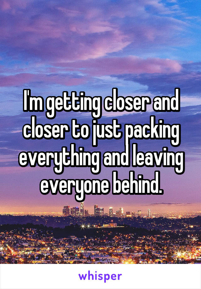 I'm getting closer and closer to just packing everything and leaving everyone behind.