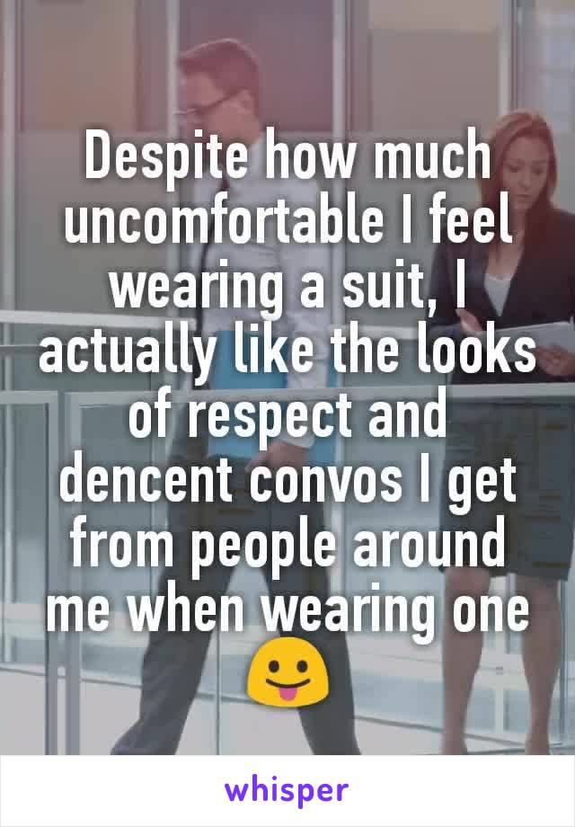Despite how much uncomfortable I feel wearing a suit, I actually like the looks of respect and dencent convos I get from people around me when wearing one 😛