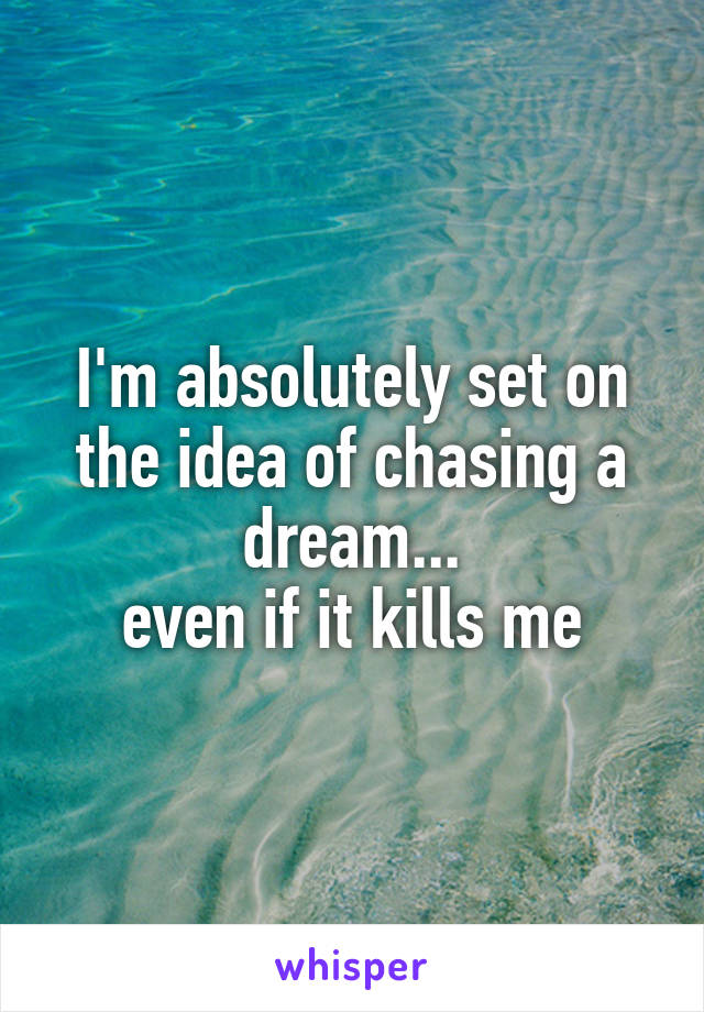 I'm absolutely set on the idea of chasing a dream... even if it kills me