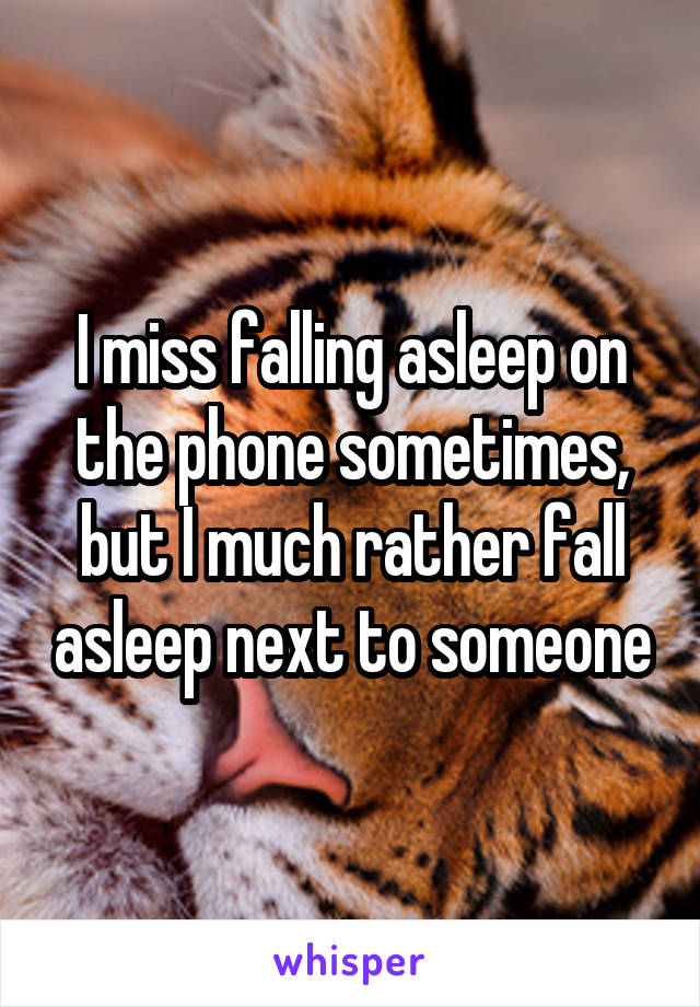 I miss falling asleep on the phone sometimes, but I much rather fall asleep next to someone