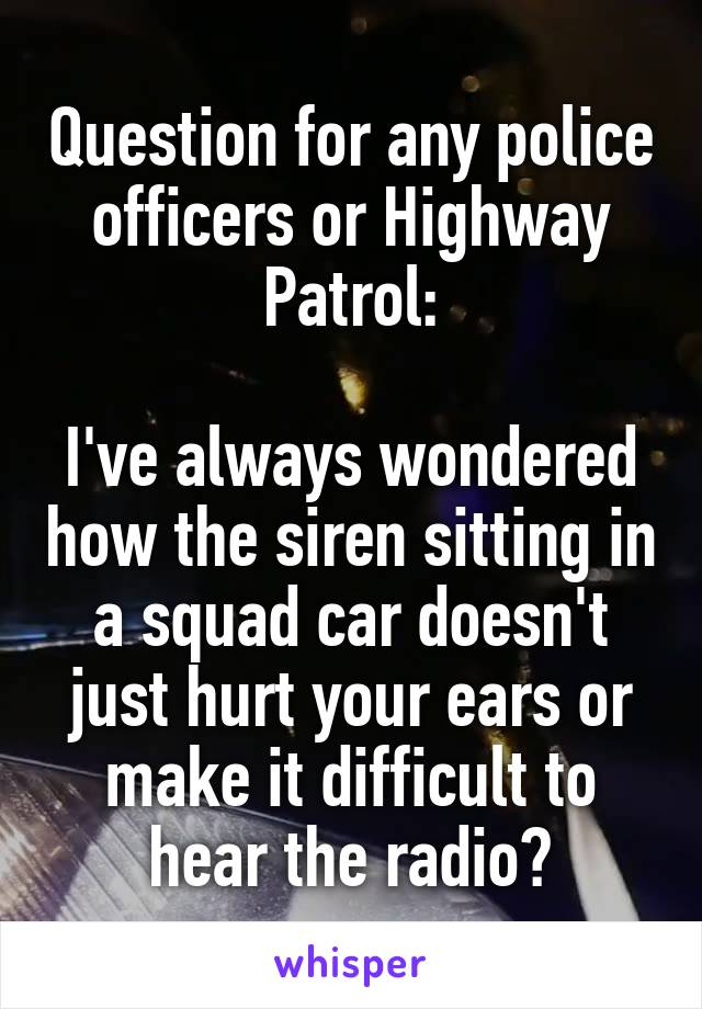 Question for any police officers or Highway Patrol:  I've always wondered how the siren sitting in a squad car doesn't just hurt your ears or make it difficult to hear the radio?