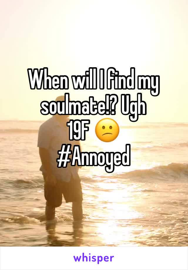 When will I find my soulmate!? Ugh  19F 😕 #Annoyed