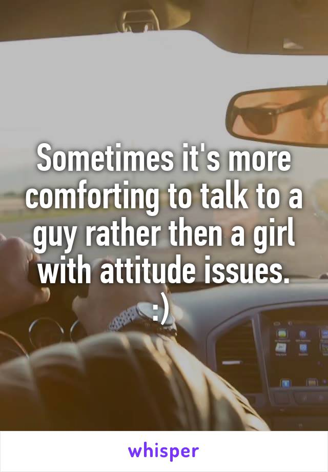 Sometimes it's more comforting to talk to a guy rather then a girl with attitude issues. :)