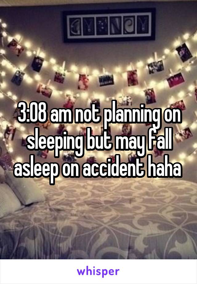 3:08 am not planning on sleeping but may fall asleep on accident haha