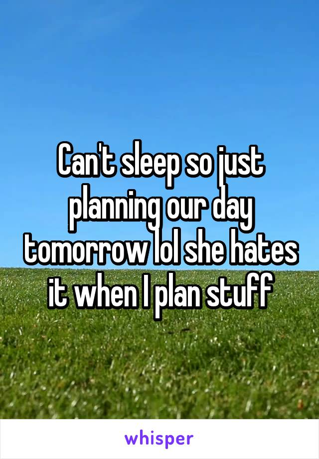 Can't sleep so just planning our day tomorrow lol she hates it when I plan stuff