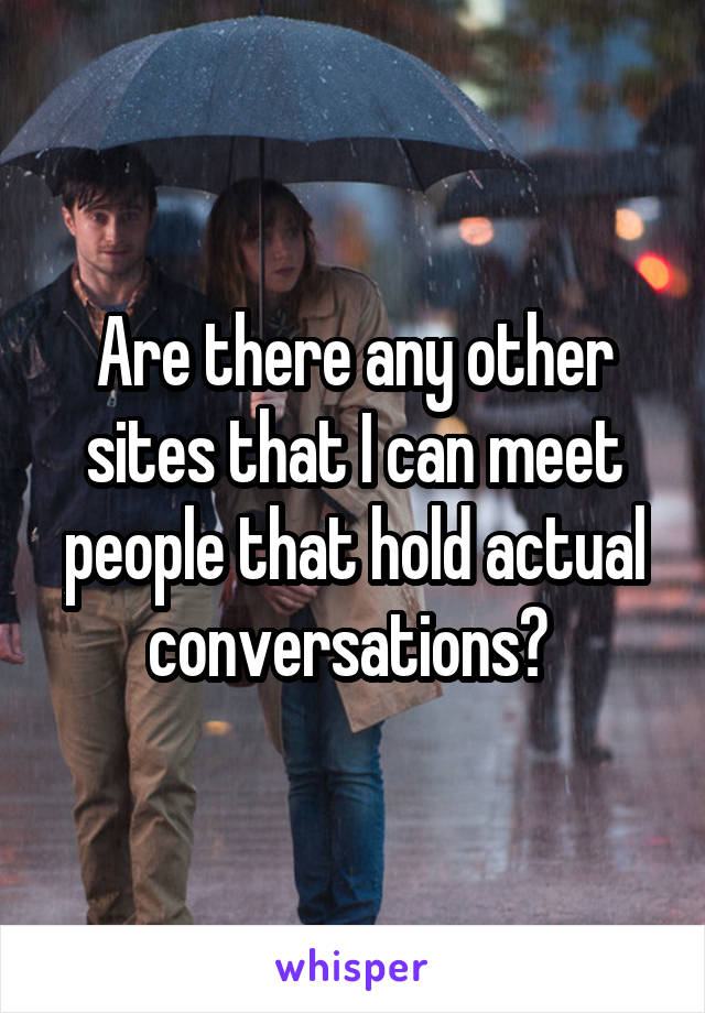 Are there any other sites that I can meet people that hold actual conversations?