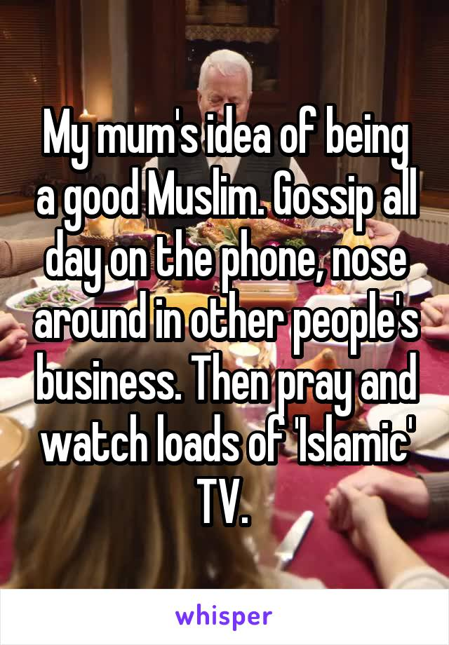 My mum's idea of being a good Muslim. Gossip all day on the phone, nose around in other people's business. Then pray and watch loads of 'Islamic' TV.