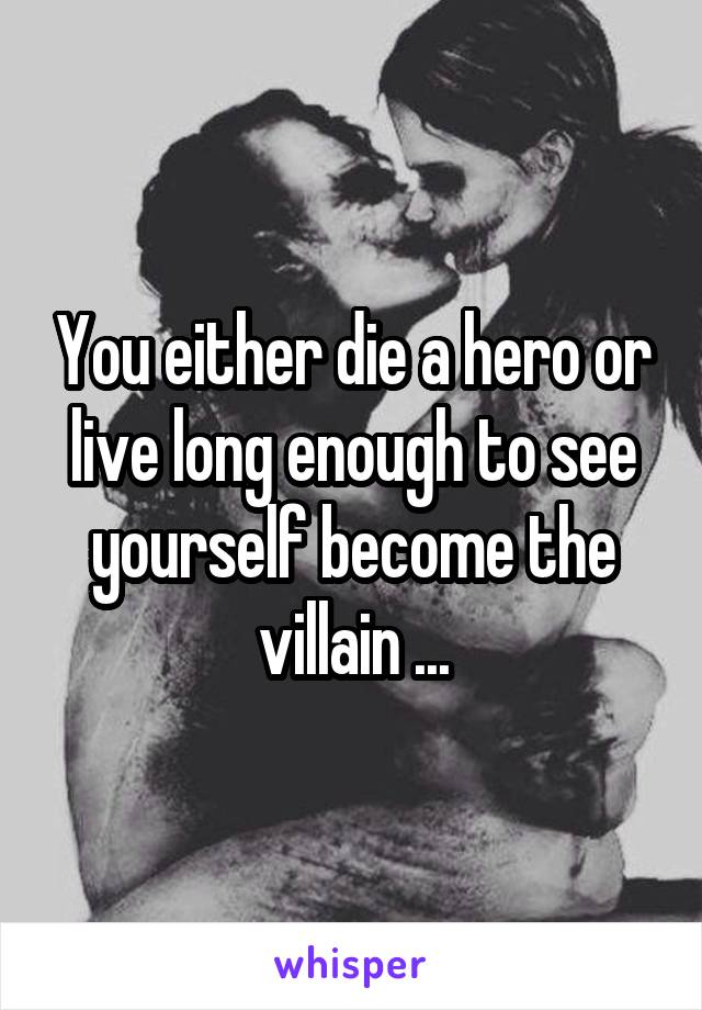 You either die a hero or live long enough to see yourself become the villain ...
