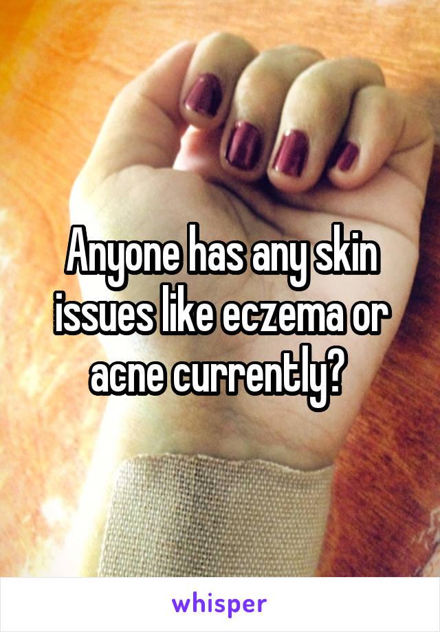 Anyone has any skin issues like eczema or acne currently?