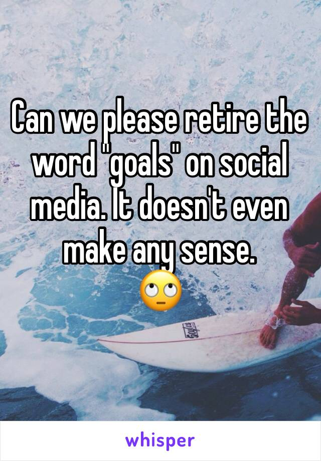 "Can we please retire the word ""goals"" on social media. It doesn't even make any sense. 🙄"