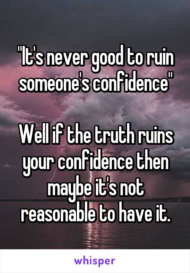"""It's never good to ruin someone's confidence""  Well if the truth ruins your confidence then maybe it's not reasonable to have it."