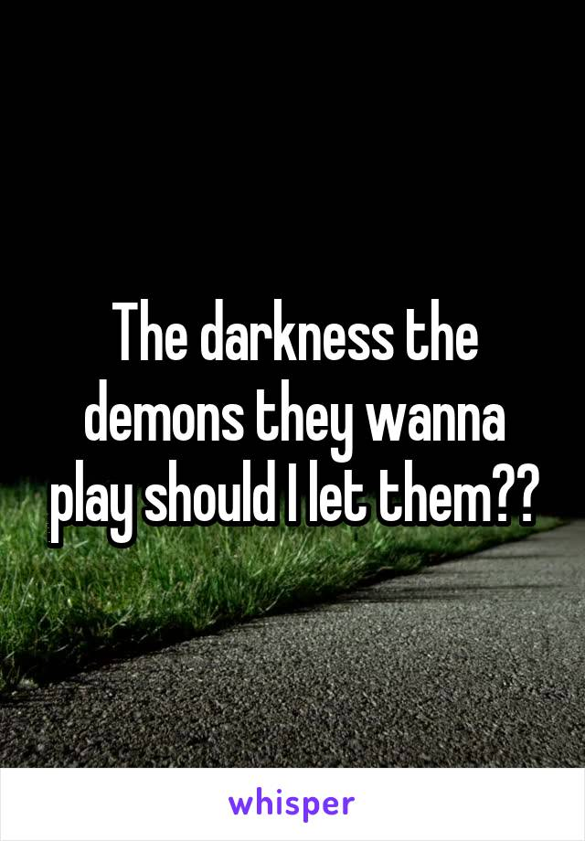 The darkness the demons they wanna play should I let them??