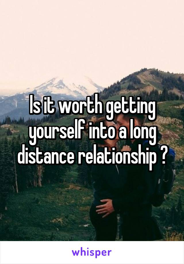 Is it worth getting yourself into a long distance relationship ?